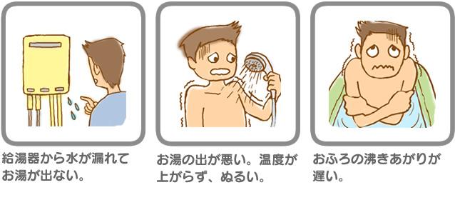 ガス器具不具合例・給湯器から水が漏れてお湯が出ない。・お湯の出が悪い。温度が上がらず、ぬるい。・おふろの沸きあがりが遅い。