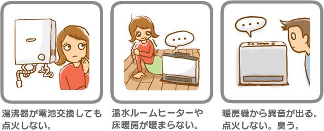 ガス器具不具合例・給湯器が電池交換しても点火しない。・温水ルームヒーターや床暖房が暖まらない。・暖房機から異音が出る。点火しない。臭う。